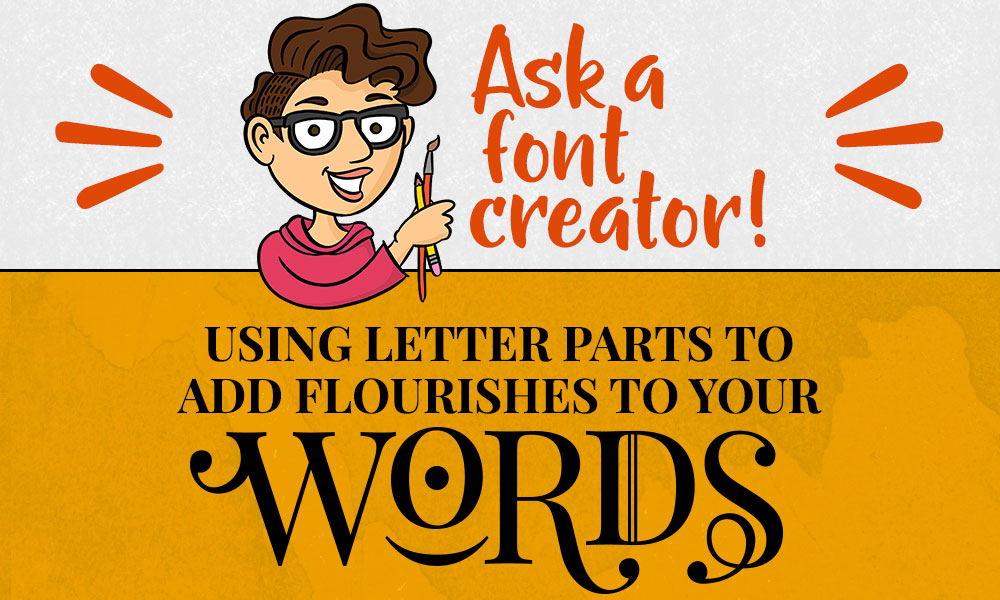 Ask a Font Creator: Using Letter Parts to Add Flourishes to Your Words Banner