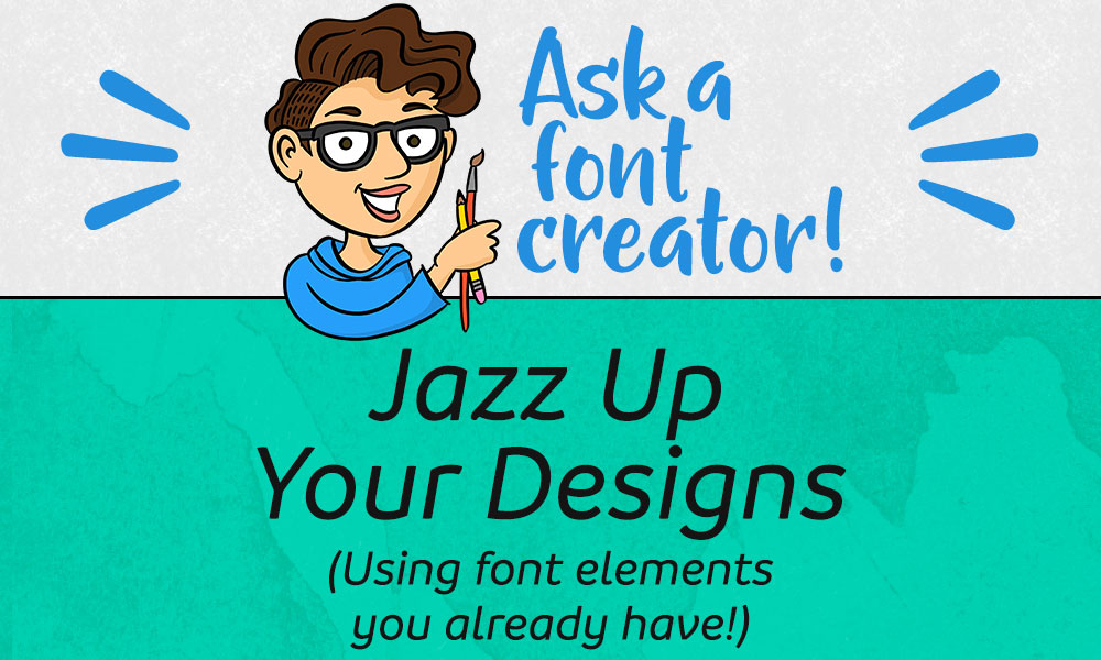 Ask a Font Creator: Jazz Up Your Designs (Using font elements you already have!) Banner