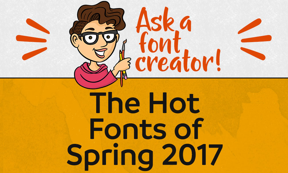 Ask a Font Creator: The Hot Fonts of Spring 2017 Banner