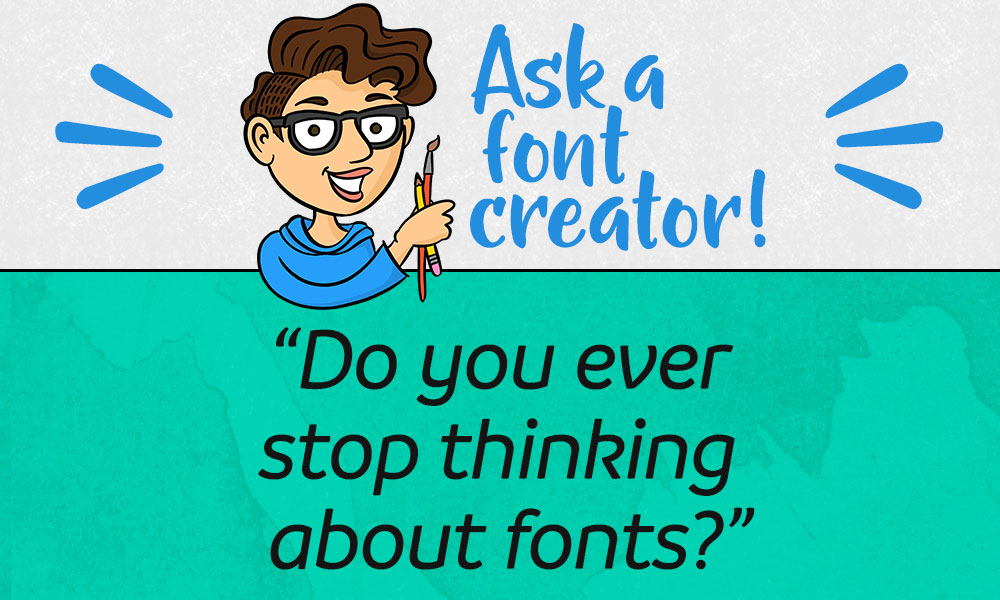 Ask a Font Creator: Do You Ever Stop Thinking About Fonts? Banner