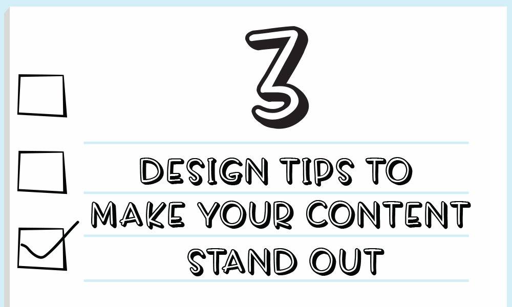 3 Design Tips to Make Your Content Stand Out From the Crowd