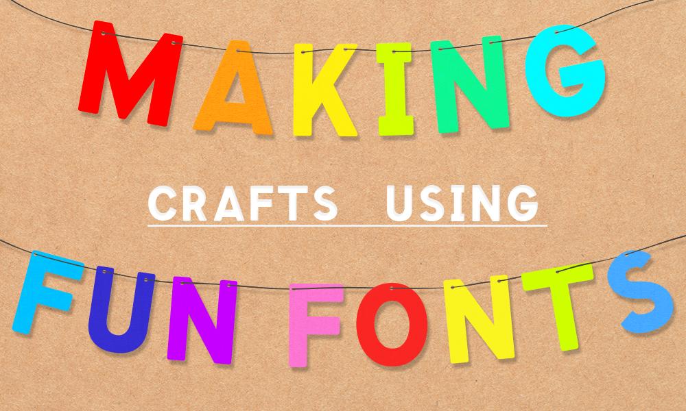 Making Crafts Using Fun Fonts