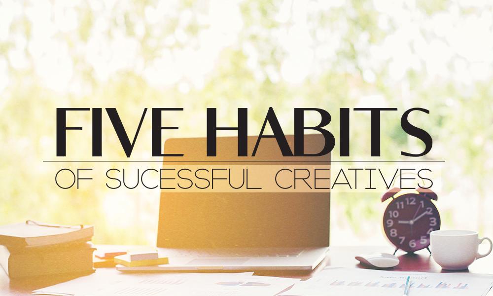 5 Habits of Successful Creatives