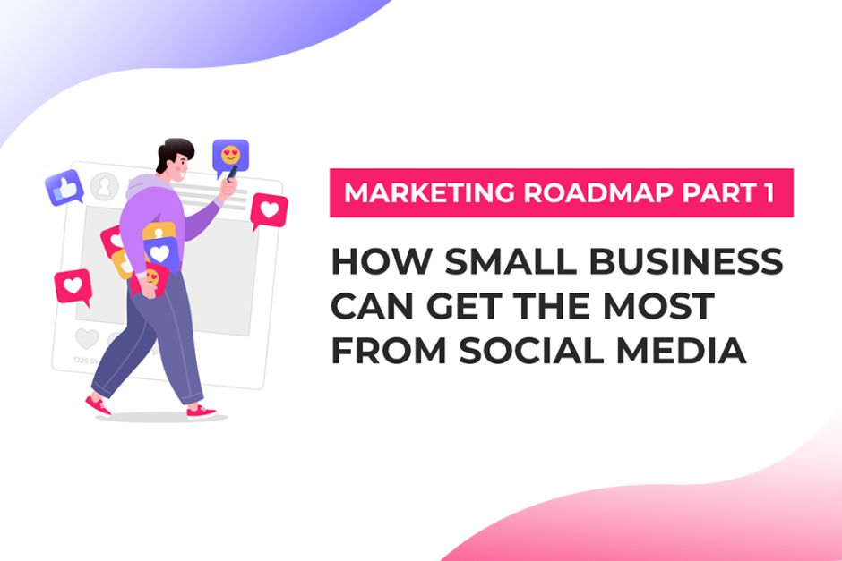 Marketing Roadmap Part 1: How Your Small Business Can Get the Most From Social Media